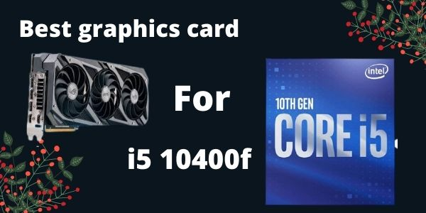 Best graphics card for i5 10400f